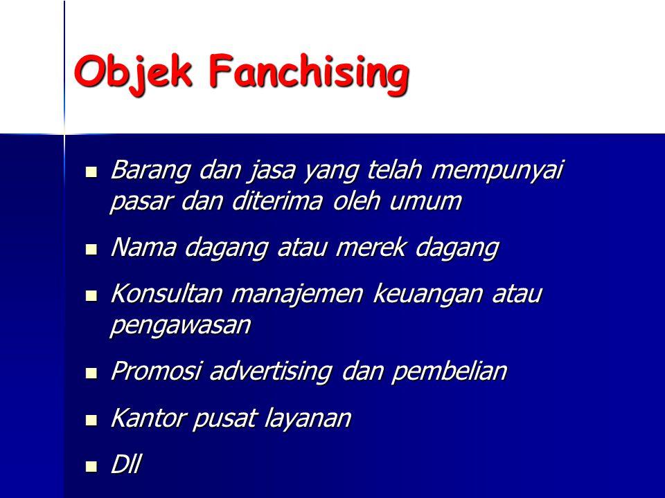 Objek Fanchising  Barang dan jasa yang telah mempunyai pasar dan diterima oleh umum  Nama dagang atau merek dagang  Konsultan manajemen keuangan atau pengawasan  Promosi advertising dan pembelian  Kantor pusat layanan  Dll