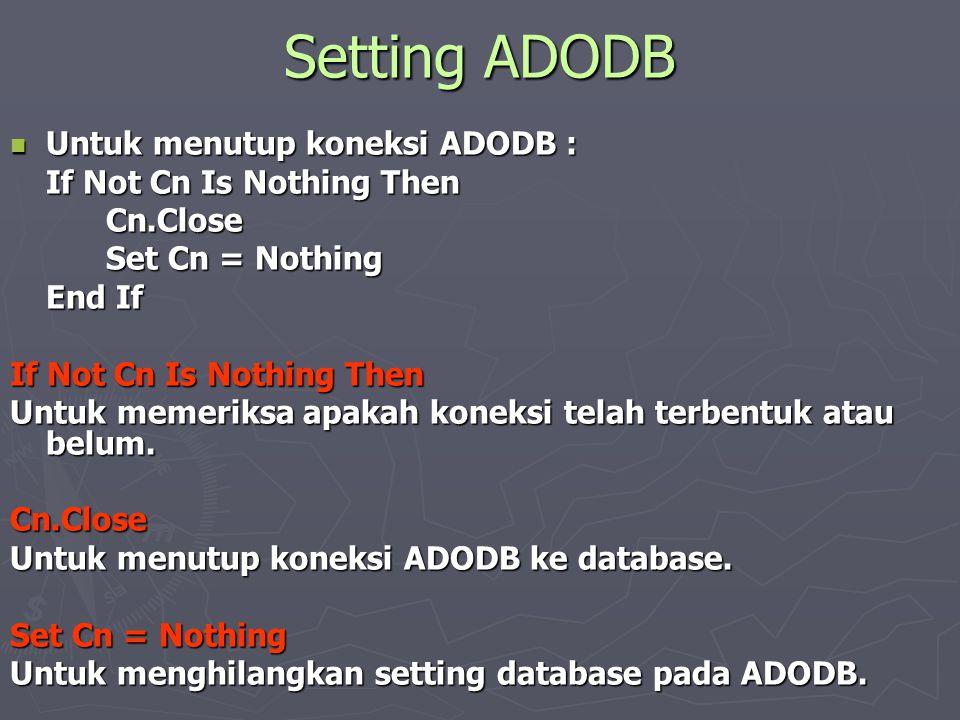 Setting ADODB  Untuk menutup koneksi ADODB : If Not Cn Is Nothing Then Cn.Close Set Cn = Nothing End If If Not Cn Is Nothing Then Untuk memeriksa apa