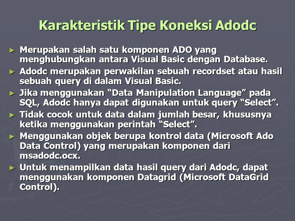 Karakteristik Tipe Koneksi Adodc ► Merupakan salah satu komponen ADO yang menghubungkan antara Visual Basic dengan Database. ► Adodc merupakan perwaki