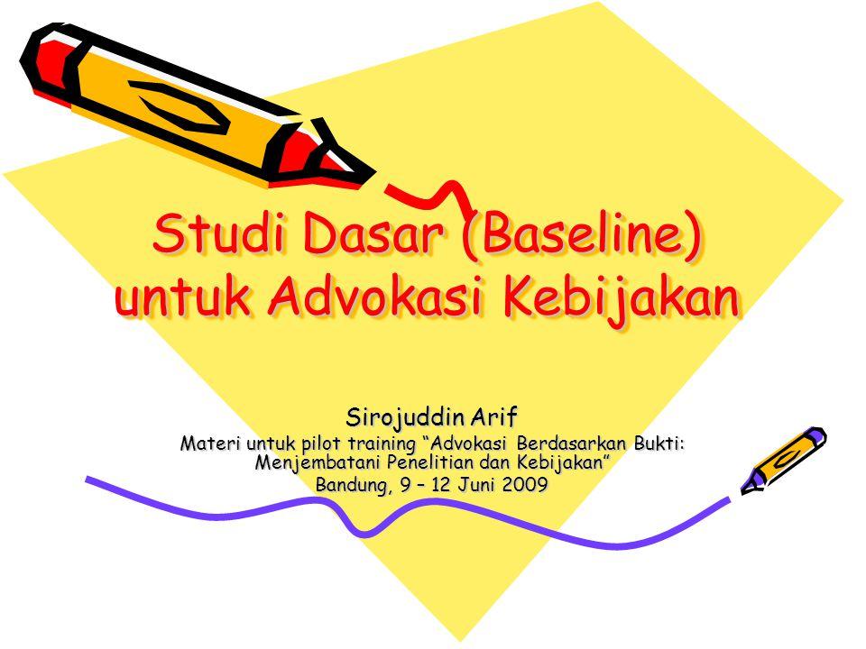 "Studi Dasar (Baseline) untuk Advokasi Kebijakan Sirojuddin Arif Materi untuk pilot training ""Advokasi Berdasarkan Bukti: Menjembatani Penelitian dan K"