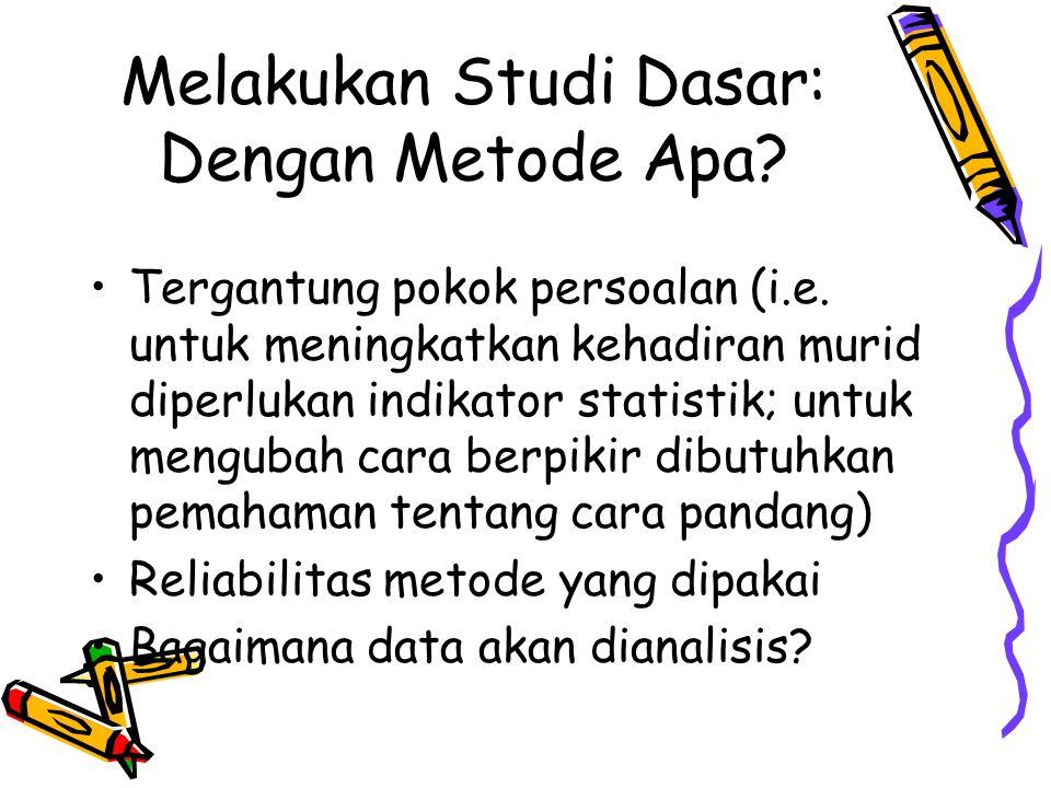 Melakukan Studi Dasar: Dengan Metode Apa? •Tergantung pokok persoalan (i.e. untuk meningkatkan kehadiran murid diperlukan indikator statistik; untuk m