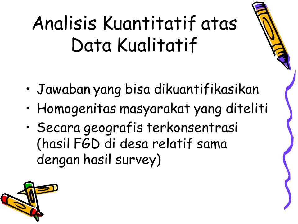 Analisis Kuantitatif atas Data Kualitatif •Jawaban yang bisa dikuantifikasikan •Homogenitas masyarakat yang diteliti •Secara geografis terkonsentrasi
