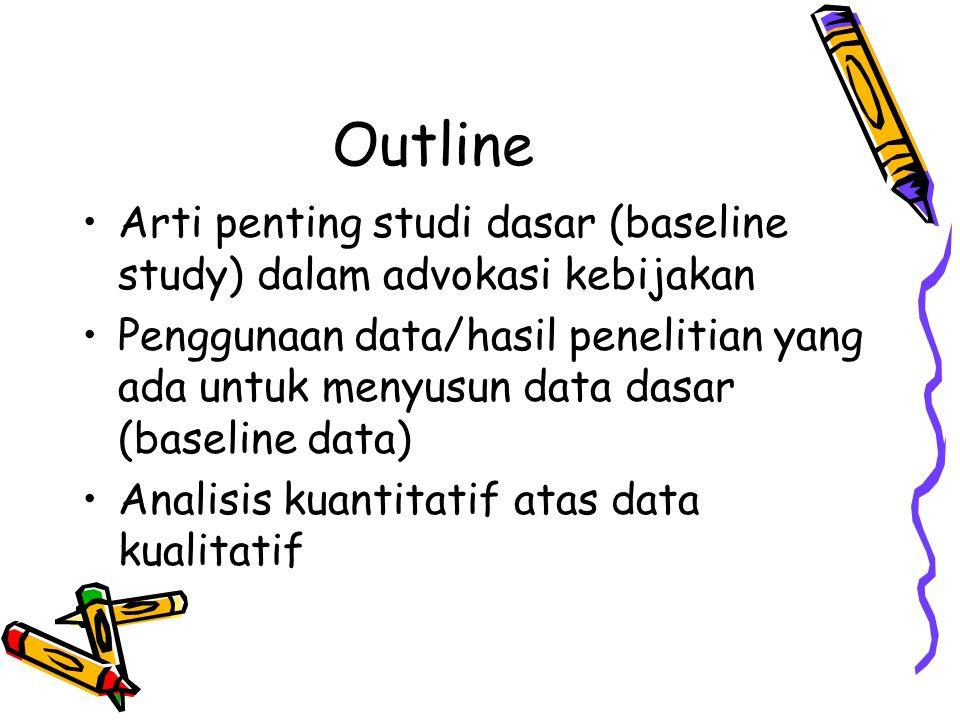 Outline •Arti penting studi dasar (baseline study) dalam advokasi kebijakan •Penggunaan data/hasil penelitian yang ada untuk menyusun data dasar (base