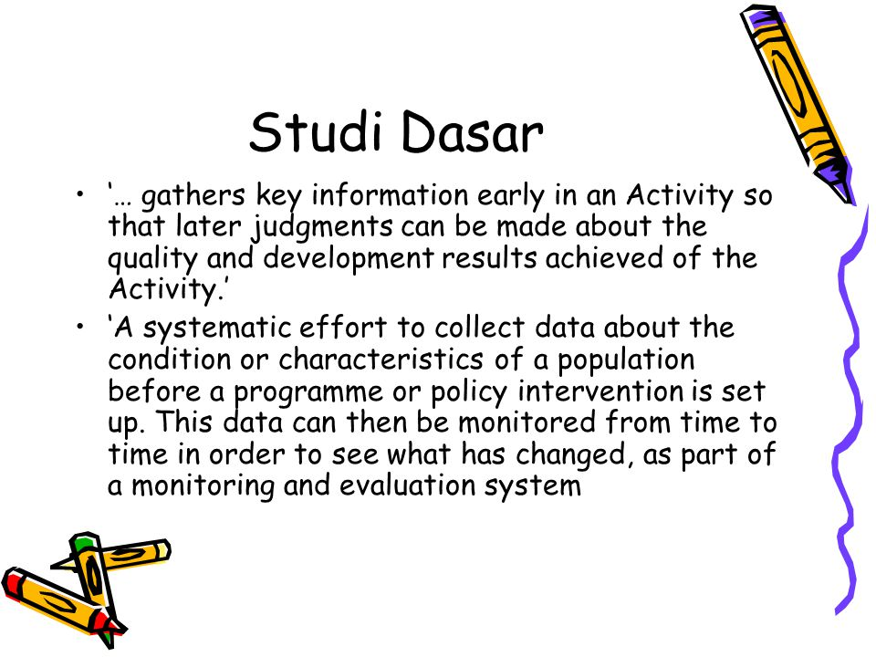 Data Dasar •Garis imajiner untuk mengukur suatu perubahan atau dampak program atau kebijakan •Dasar untuk membuat perbandingan •Dasar untuk mengevaluasi suatu program atau kebijakan
