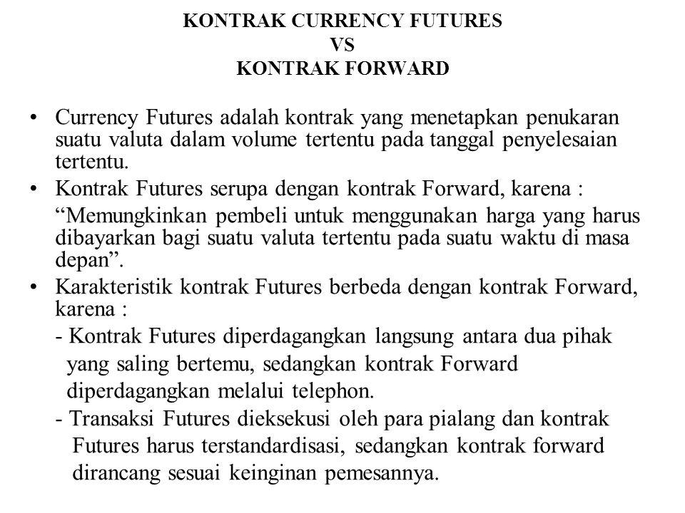 KONTRAK CURRENCY FUTURES VS KONTRAK FORWARD •Currency Futures adalah kontrak yang menetapkan penukaran suatu valuta dalam volume tertentu pada tanggal
