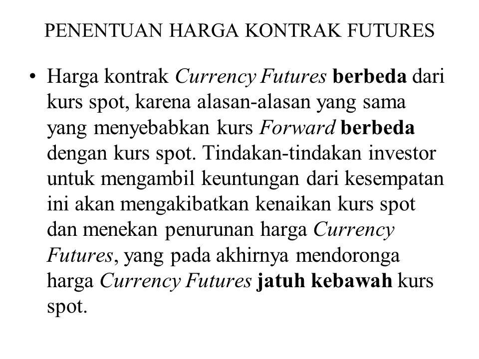 PENENTUAN HARGA KONTRAK FUTURES •Harga kontrak Currency Futures berbeda dari kurs spot, karena alasan-alasan yang sama yang menyebabkan kurs Forward berbeda dengan kurs spot.