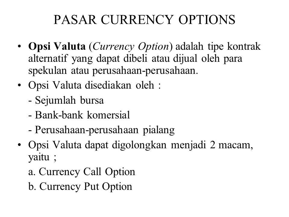 PASAR CURRENCY OPTIONS •Opsi Valuta (Currency Option) adalah tipe kontrak alternatif yang dapat dibeli atau dijual oleh para spekulan atau perusahaan-perusahaan.