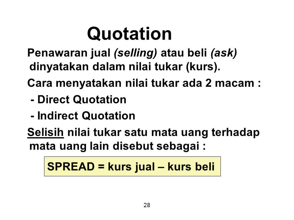 28 Quotation Penawaran jual (selling) atau beli (ask) dinyatakan dalam nilai tukar (kurs). Cara menyatakan nilai tukar ada 2 macam : - Direct Quotatio