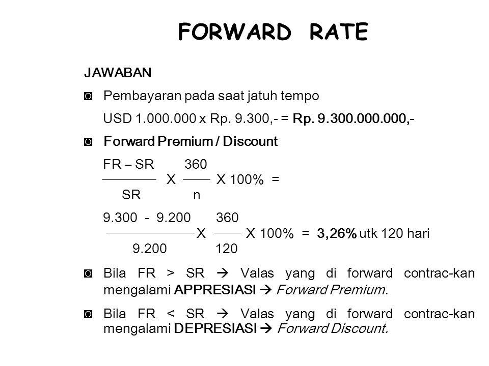 JAWABAN ◙Pembayaran pada saat jatuh tempo USD 1.000.000 x Rp. 9.300,- = Rp. 9.300.000.000,- ◙Forward Premium / Discount FR – SR 360 X X 100% = SR n 9.