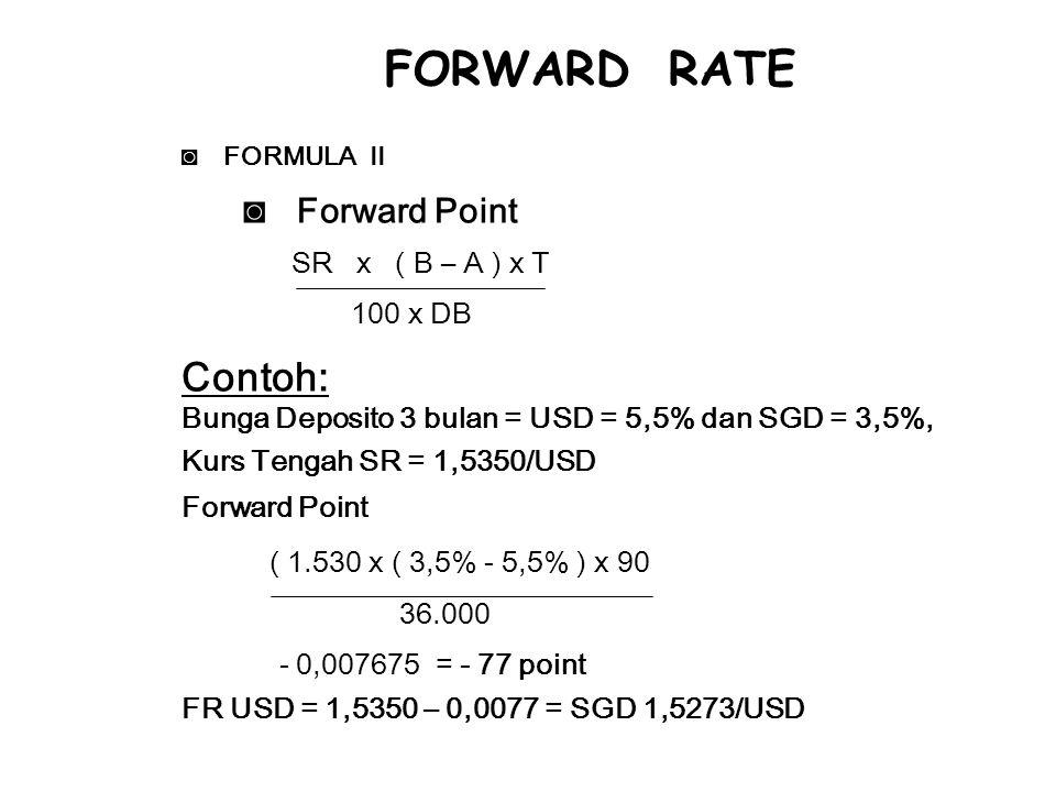 ◙FORMULA II ◙ Forward Point SR x ( B – A ) x T 100 x DB Contoh: Bunga Deposito 3 bulan = USD = 5,5% dan SGD = 3,5%, Kurs Tengah SR = 1,5350/USD Forward Point ( 1.530 x ( 3,5% - 5,5% ) x 90 36.000 - 0,007675 = - 77 point FR USD = 1,5350 – 0,0077 = SGD 1,5273/USD FORWARD RATE