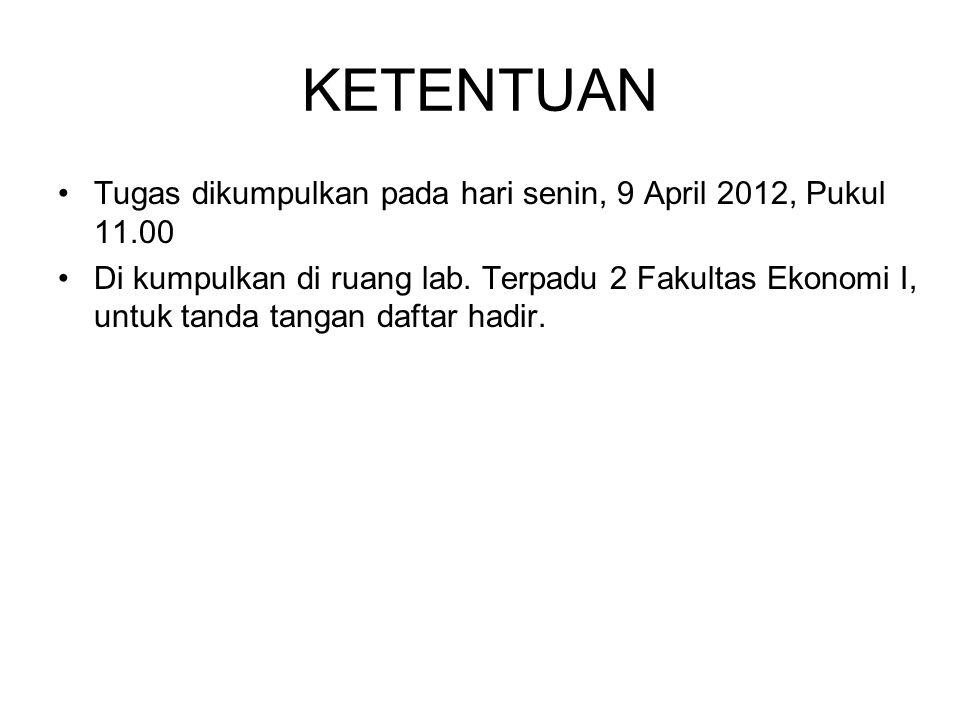 KETENTUAN •Tugas dikumpulkan pada hari senin, 9 April 2012, Pukul 11.00 •Di kumpulkan di ruang lab. Terpadu 2 Fakultas Ekonomi I, untuk tanda tangan d