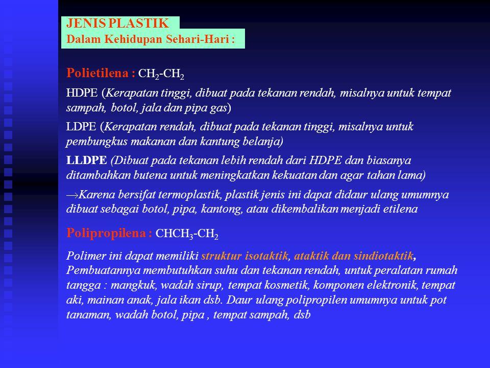 JENIS PLASTIK Dalam Kehidupan Sehari-Hari : Polietilena : CH 2 -CH 2 HDPE (Kerapatan tinggi, dibuat pada tekanan rendah, misalnya untuk tempat sampah,