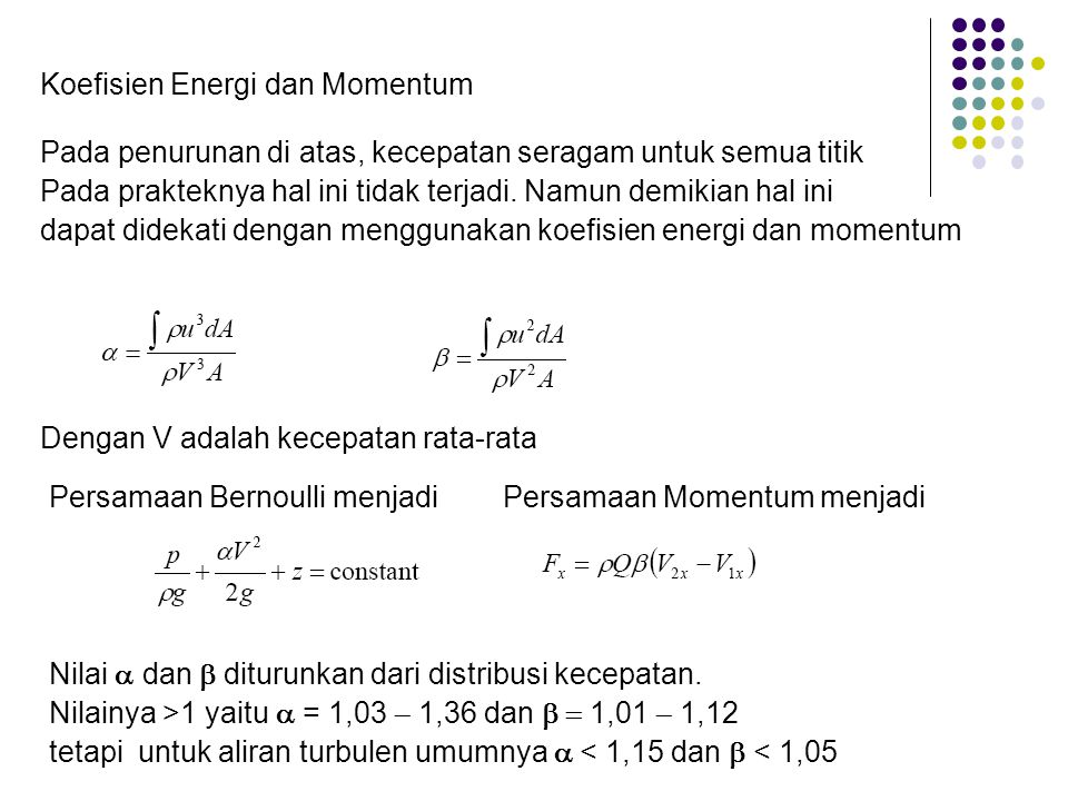 Koefisien Energi dan Momentum Pada penurunan di atas, kecepatan seragam untuk semua titik Pada prakteknya hal ini tidak terjadi. Namun demikian hal in