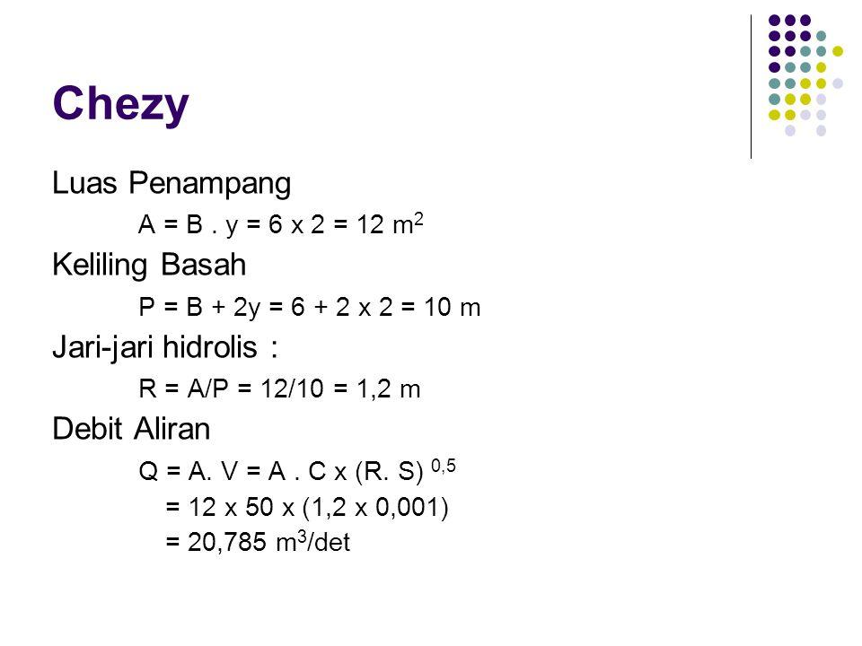 Chezy Luas Penampang A = B. y = 6 x 2 = 12 m 2 Keliling Basah P = B + 2y = 6 + 2 x 2 = 10 m Jari-jari hidrolis : R = A/P = 12/10 = 1,2 m Debit Aliran