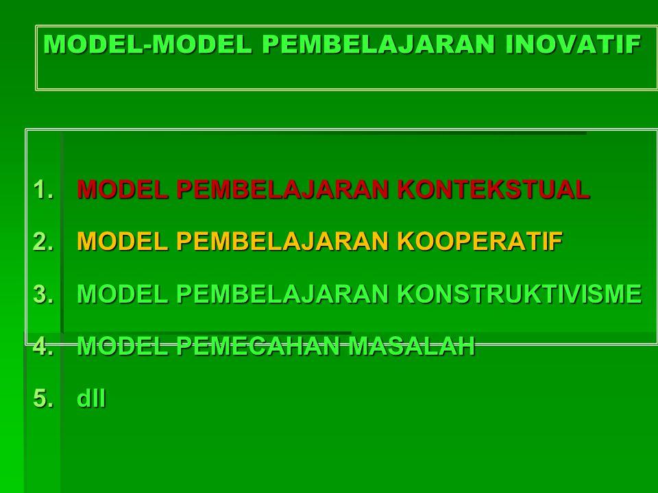 MODEL-MODEL PEMBELAJARAN INOVATIF 1.MODEL PEMBELAJARAN KONTEKSTUAL 2.MODEL PEMBELAJARAN KOOPERATIF 3.MODEL PEMBELAJARAN KONSTRUKTIVISME 4.MODEL PEMECA