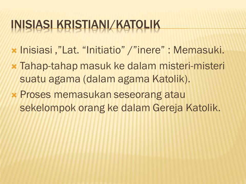""" Inisiasi,""""Lat. """"Initiatio"""" /""""inere"""" : Memasuki.  Tahap-tahap masuk ke dalam misteri-misteri suatu agama (dalam agama Katolik).  Proses memasukan s"""