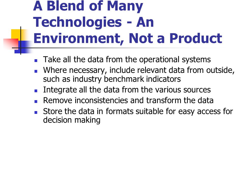 A Blend of Many Technologies - An Environment, Not a Product  Take all the data from the operational systems  Where necessary, include relevant data