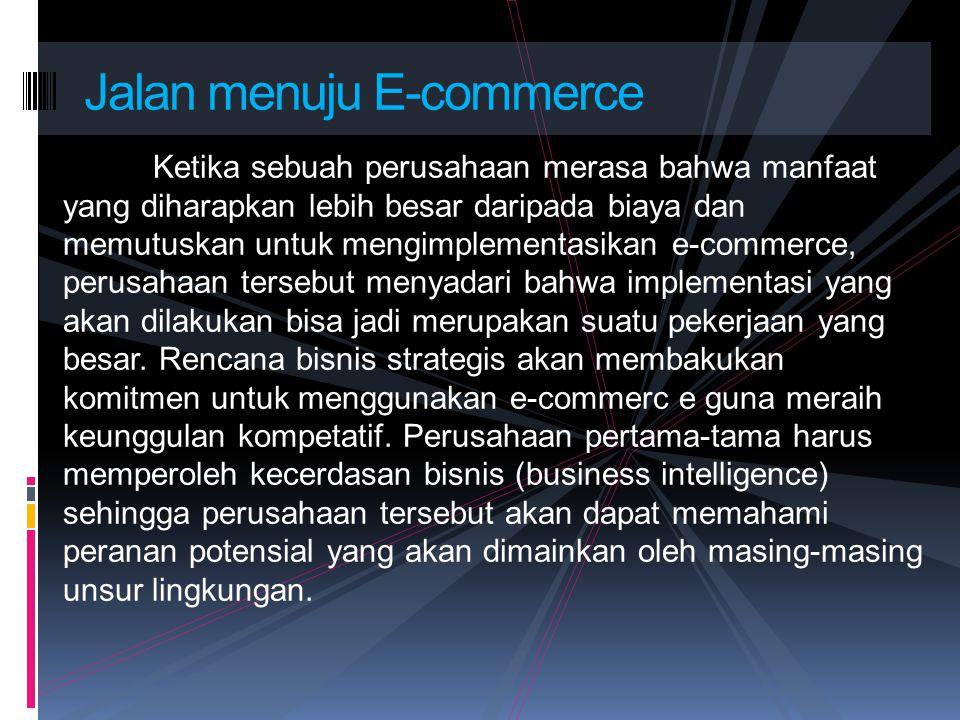 Ketika sebuah perusahaan merasa bahwa manfaat yang diharapkan lebih besar daripada biaya dan memutuskan untuk mengimplementasikan e-commerce, perusaha