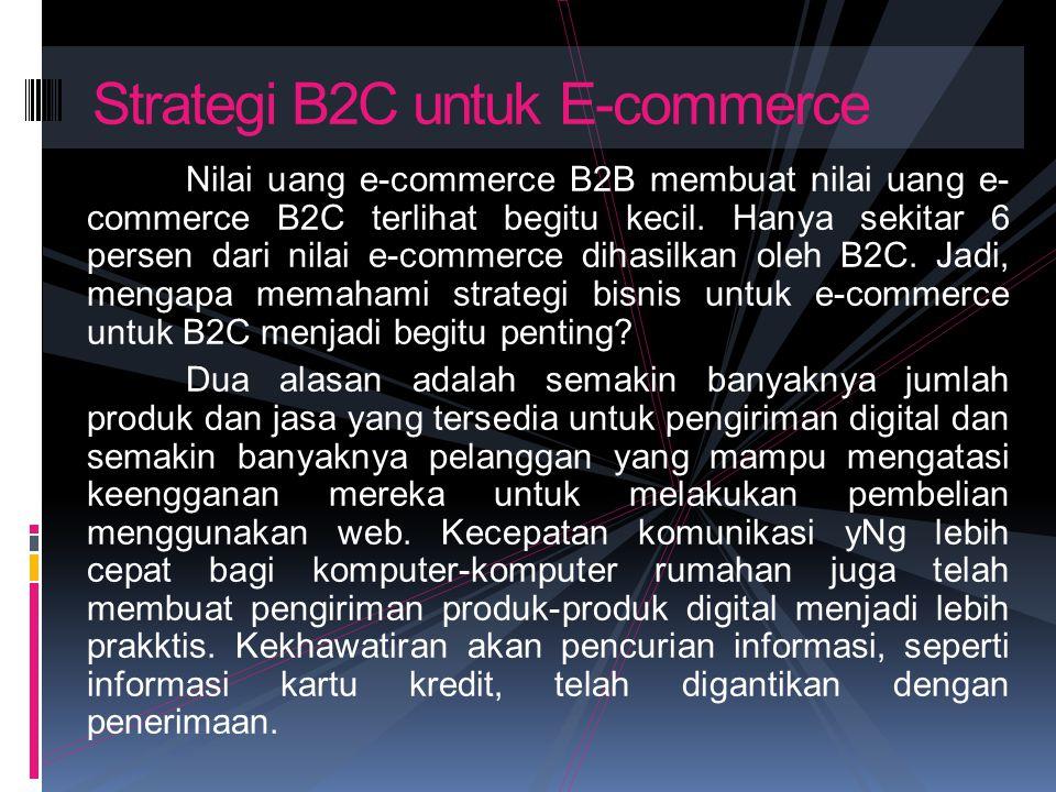 Nilai uang e-commerce B2B membuat nilai uang e- commerce B2C terlihat begitu kecil. Hanya sekitar 6 persen dari nilai e-commerce dihasilkan oleh B2C.