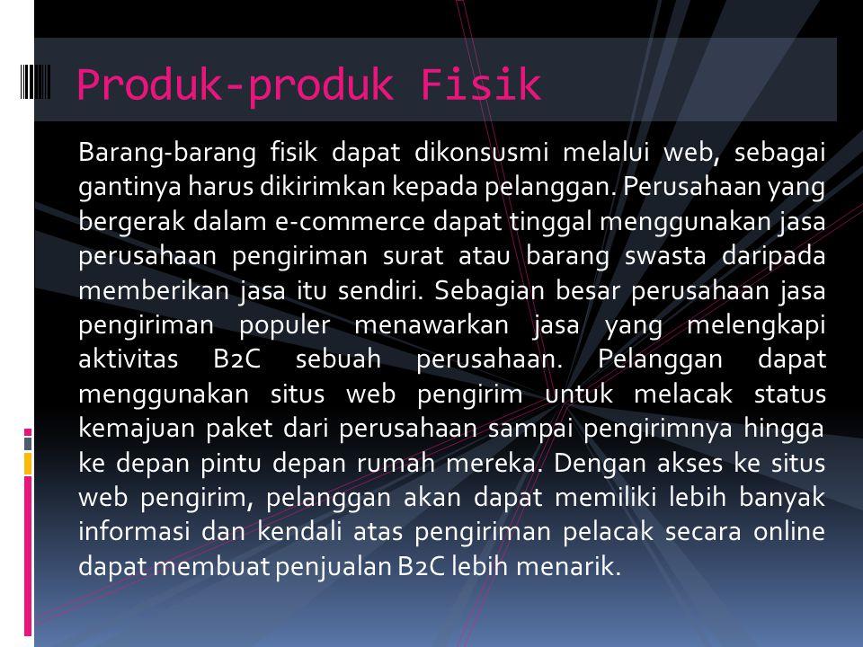 Barang-barang fisik dapat dikonsusmi melalui web, sebagai gantinya harus dikirimkan kepada pelanggan. Perusahaan yang bergerak dalam e-commerce dapat