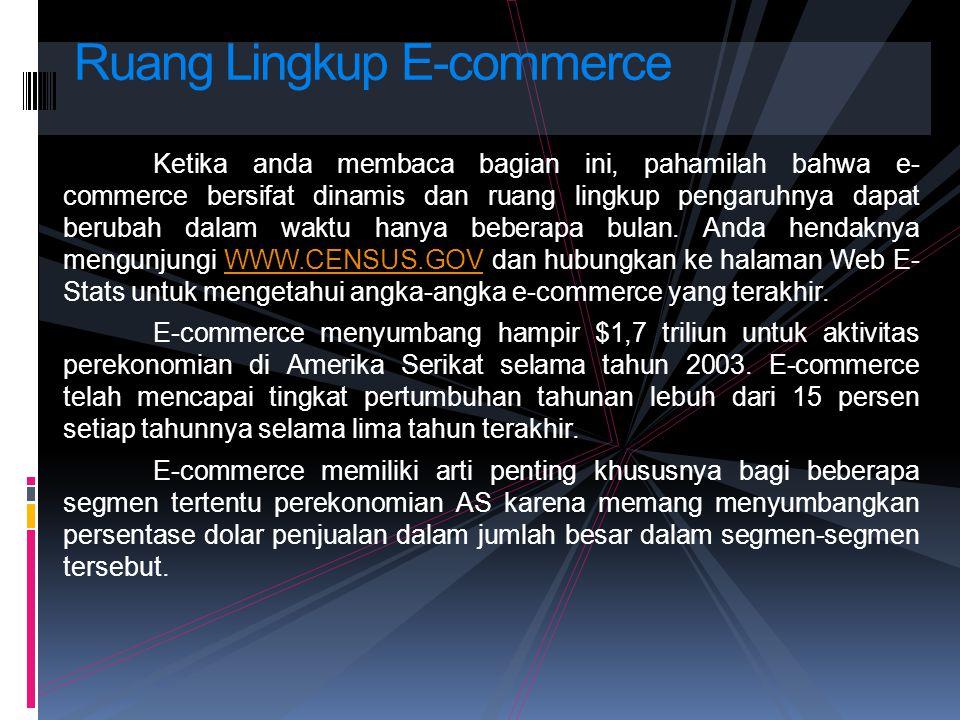 Ketika anda membaca bagian ini, pahamilah bahwa e- commerce bersifat dinamis dan ruang lingkup pengaruhnya dapat berubah dalam waktu hanya beberapa bu