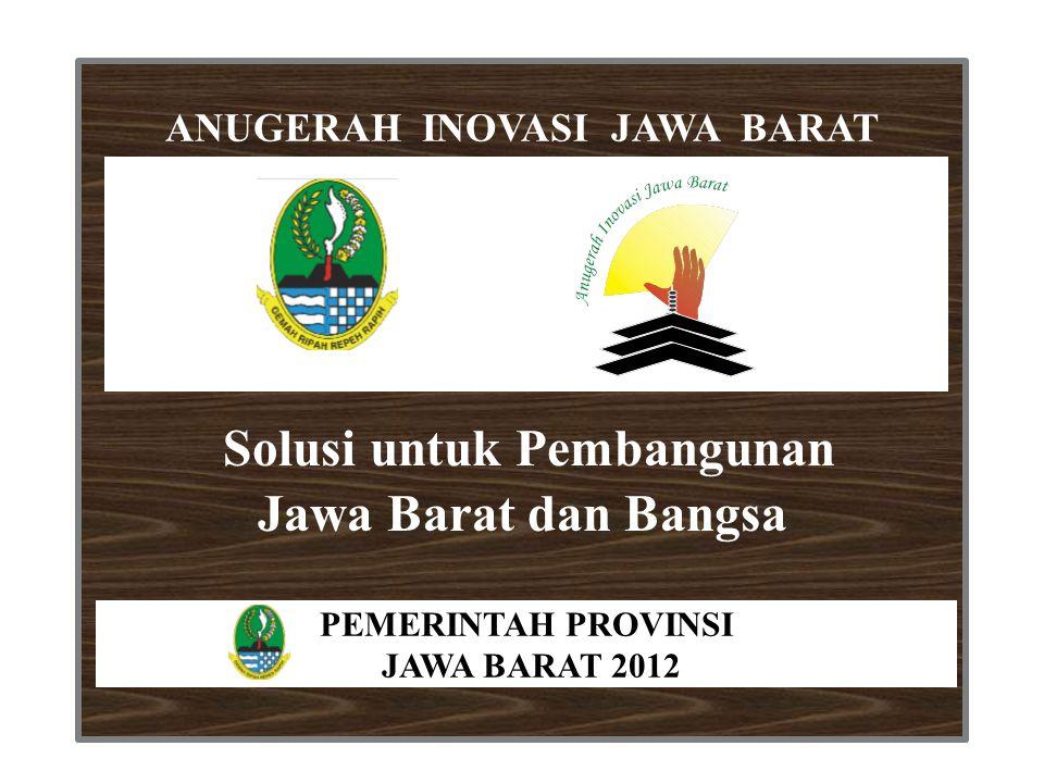 Solusi untuk Pembangunan Jawa Barat dan Bangsa ANUGERAH INOVASI JAWA BARAT PEMERINTAH PROVINSI JAWA BARAT 2012