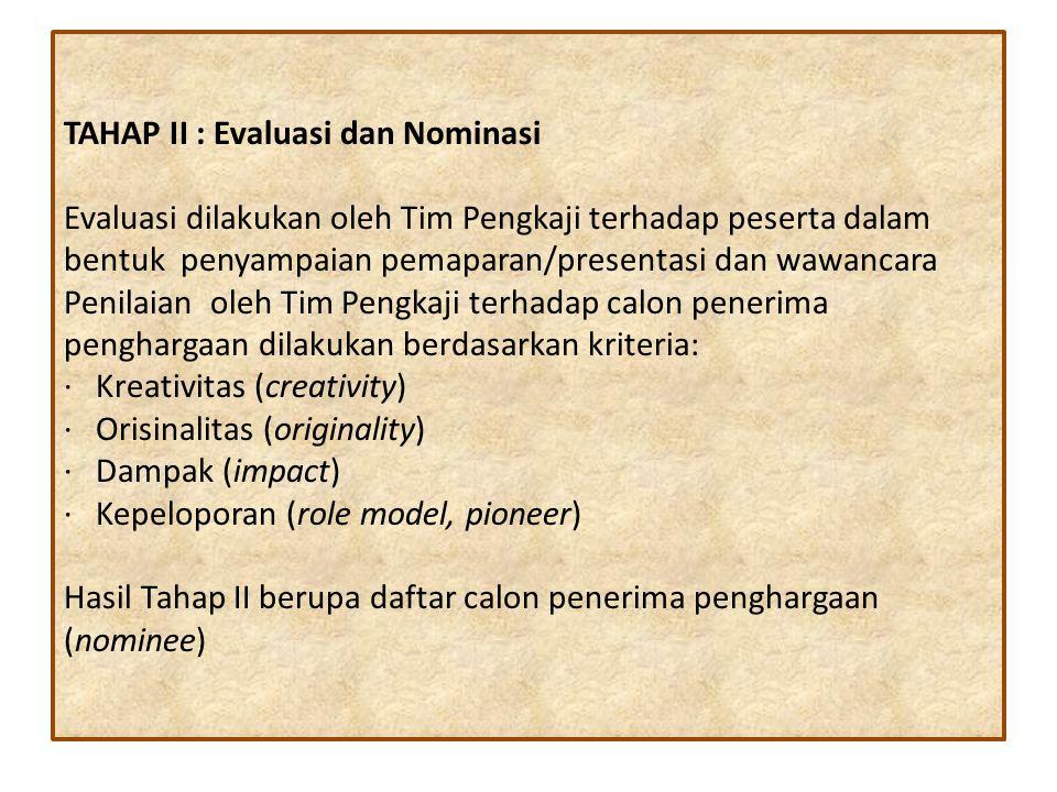 TAHAP II : Evaluasi dan Nominasi Evaluasi dilakukan oleh Tim Pengkaji terhadap peserta dalam bentuk penyampaian pemaparan/presentasi dan wawancara Penilaian oleh Tim Pengkaji terhadap calon penerima penghargaan dilakukan berdasarkan kriteria: · Kreativitas (creativity) · Orisinalitas (originality) · Dampak (impact) · Kepeloporan (role model, pioneer) Hasil Tahap II berupa daftar calon penerima penghargaan (nominee)
