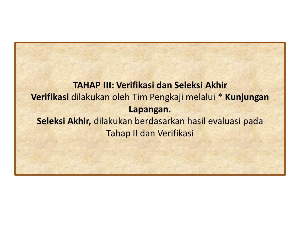 TAHAP III: Verifikasi dan Seleksi Akhir Verifikasi dilakukan oleh Tim Pengkaji melalui * Kunjungan Lapangan.