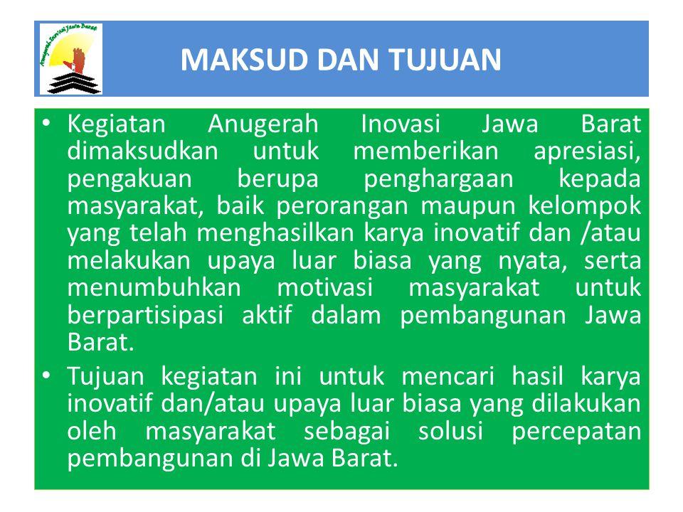 MAKSUD DAN TUJUAN • Kegiatan Anugerah Inovasi Jawa Barat dimaksudkan untuk memberikan apresiasi, pengakuan berupa penghargaan kepada masyarakat, baik perorangan maupun kelompok yang telah menghasilkan karya inovatif dan /atau melakukan upaya luar biasa yang nyata, serta menumbuhkan motivasi masyarakat untuk berpartisipasi aktif dalam pembangunan Jawa Barat.