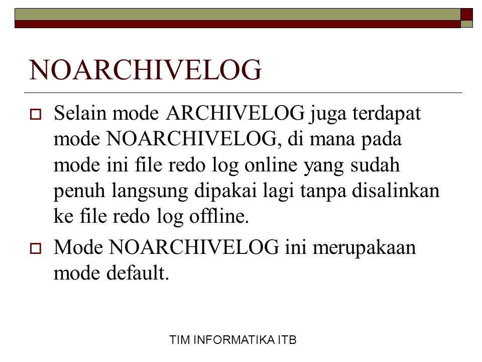 TIM INFORMATIKA ITB NOARCHIVELOG  Selain mode ARCHIVELOG juga terdapat mode NOARCHIVELOG, di mana pada mode ini file redo log online yang sudah penuh langsung dipakai lagi tanpa disalinkan ke file redo log offline.