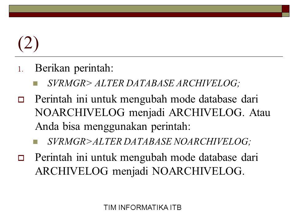TIM INFORMATIKA ITB (2) 1. Berikan perintah:  SVRMGR> ALTER DATABASE ARCHIVELOG;  Perintah ini untuk mengubah mode database dari NOARCHIVELOG menjad