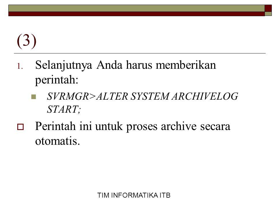 TIM INFORMATIKA ITB (3) 1. Selanjutnya Anda harus memberikan perintah:  SVRMGR>ALTER SYSTEM ARCHIVELOG START;  Perintah ini untuk proses archive sec