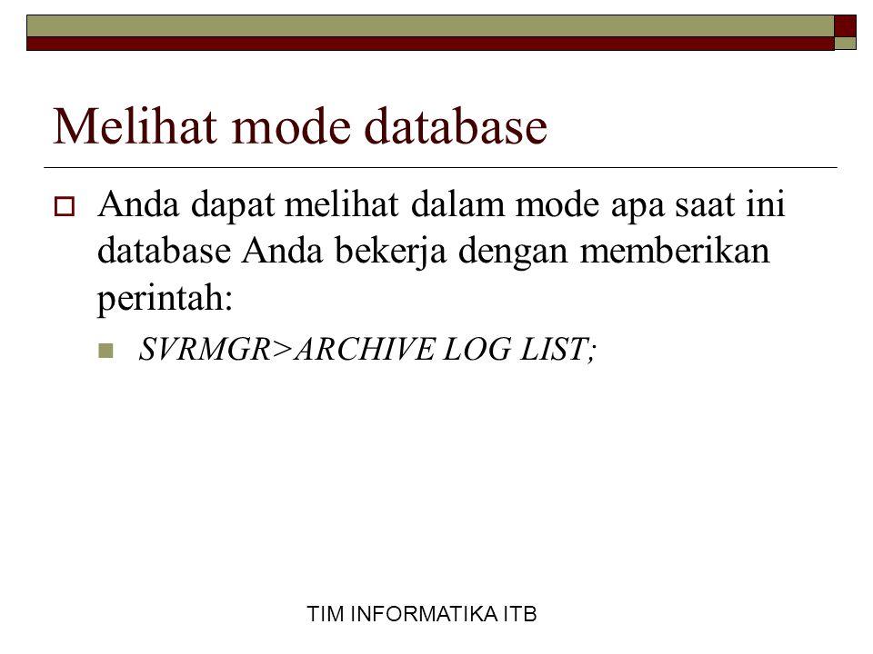TIM INFORMATIKA ITB Melihat mode database  Anda dapat melihat dalam mode apa saat ini database Anda bekerja dengan memberikan perintah:  SVRMGR>ARCHIVE LOG LIST;