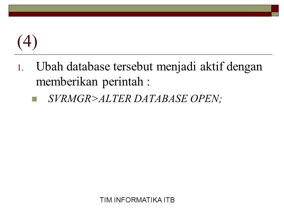 TIM INFORMATIKA ITB (4) 1. Ubah database tersebut menjadi aktif dengan memberikan perintah :  SVRMGR>ALTER DATABASE OPEN;