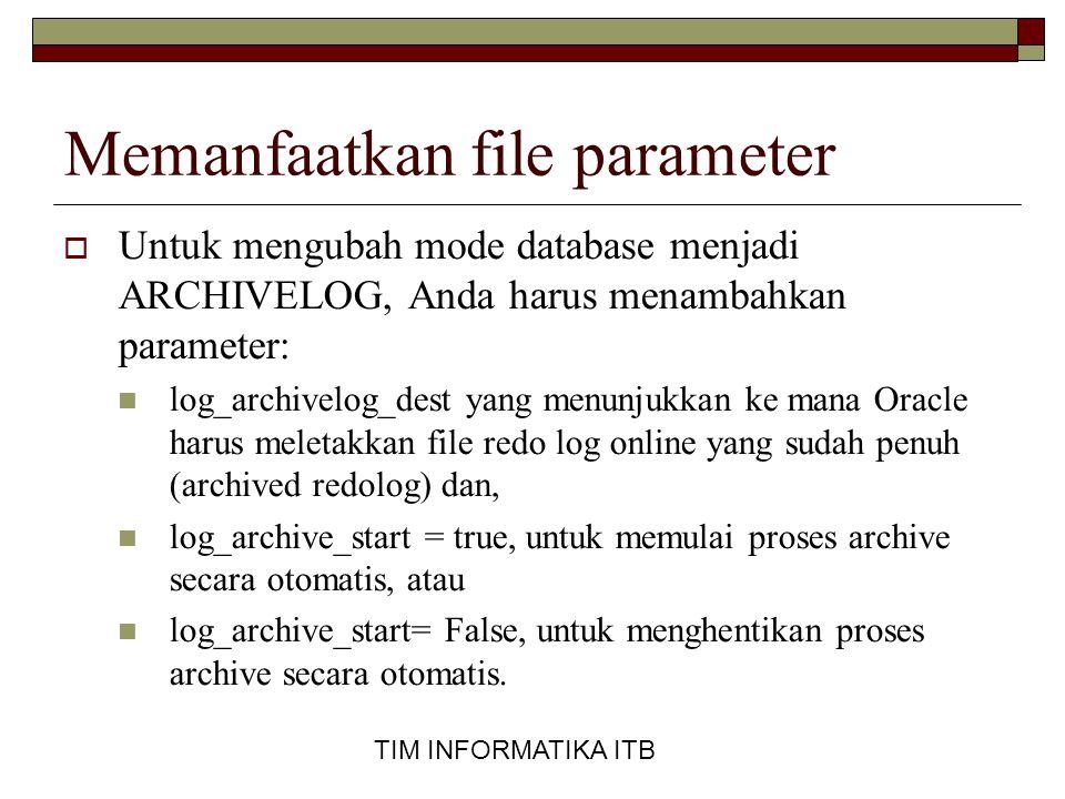 TIM INFORMATIKA ITB Memanfaatkan file parameter  Untuk mengubah mode database menjadi ARCHIVELOG, Anda harus menambahkan parameter:  log_archivelog_