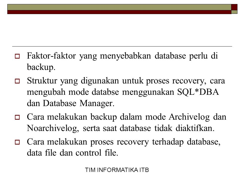 TIM INFORMATIKA ITB  Faktor-faktor yang menyebabkan database perlu di backup.  Struktur yang digunakan untuk proses recovery, cara mengubah mode dat