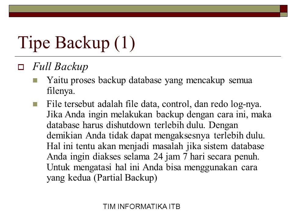 TIM INFORMATIKA ITB Tipe Backup (1)  Full Backup  Yaitu proses backup database yang mencakup semua filenya.  File tersebut adalah file data, contro