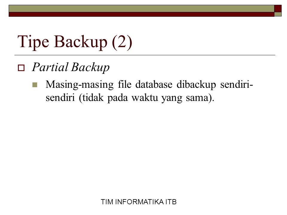 TIM INFORMATIKA ITB Tipe Backup (2)  Partial Backup  Masing-masing file database dibackup sendiri- sendiri (tidak pada waktu yang sama).