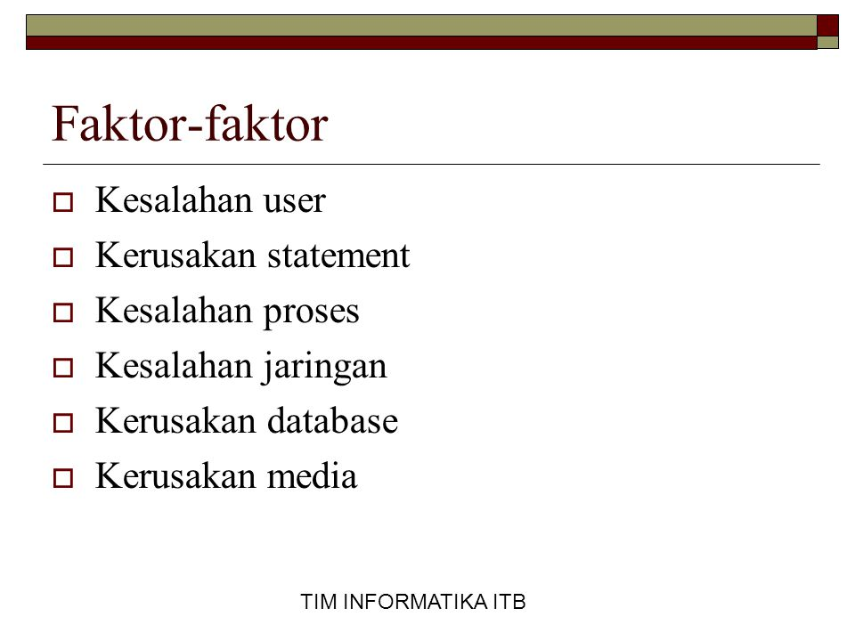 TIM INFORMATIKA ITB Faktor-faktor  Kesalahan user  Kerusakan statement  Kesalahan proses  Kesalahan jaringan  Kerusakan database  Kerusakan medi