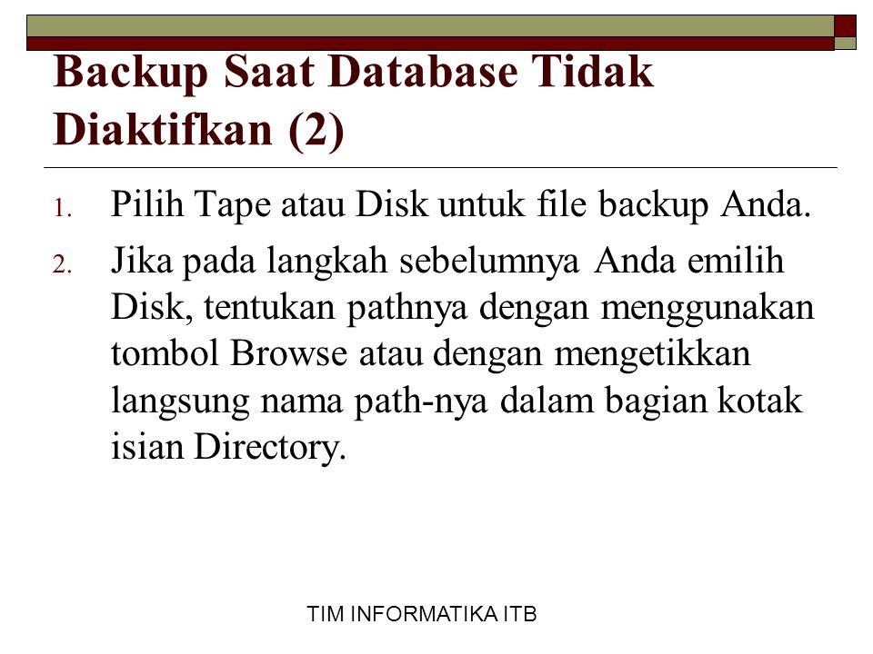 TIM INFORMATIKA ITB Backup Saat Database Tidak Diaktifkan (2) 1. Pilih Tape atau Disk untuk file backup Anda. 2. Jika pada langkah sebelumnya Anda emi