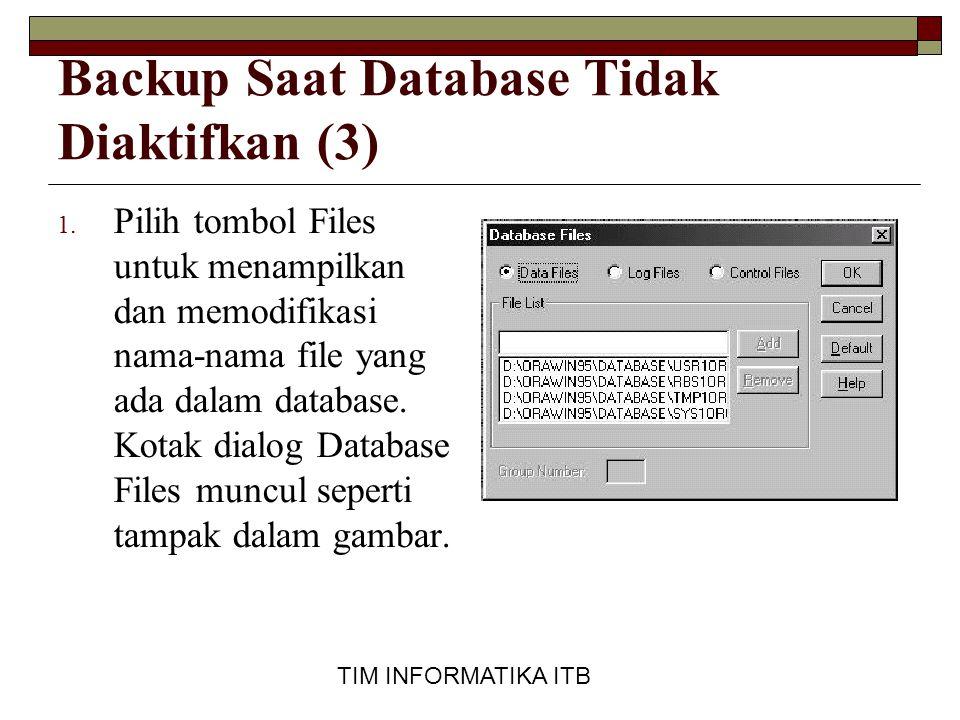 TIM INFORMATIKA ITB Backup Saat Database Tidak Diaktifkan (3) 1. Pilih tombol Files untuk menampilkan dan memodifikasi nama-nama file yang ada dalam d
