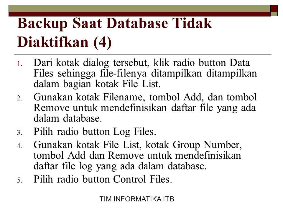TIM INFORMATIKA ITB Backup Saat Database Tidak Diaktifkan (4) 1. Dari kotak dialog tersebut, klik radio button Data Files sehingga file-filenya ditamp