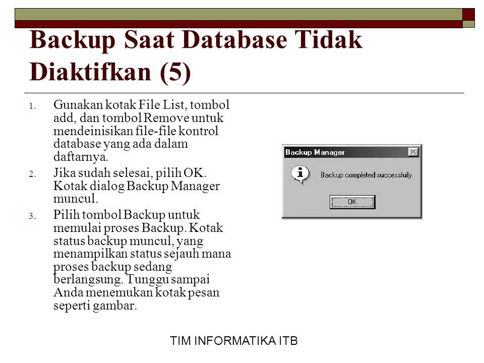 TIM INFORMATIKA ITB Backup Saat Database Tidak Diaktifkan (5) 1. Gunakan kotak File List, tombol add, dan tombol Remove untuk mendeinisikan file-file