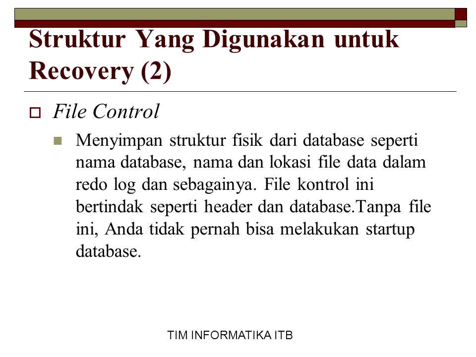 TIM INFORMATIKA ITB Struktur Yang Digunakan untuk Recovery (3)  File Redo log  Menyimpan semua perubahan yang terjadi pada database.