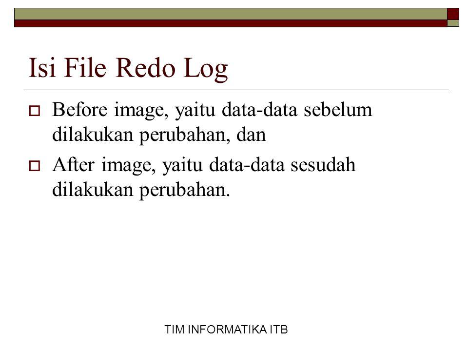 TIM INFORMATIKA ITB Isi File Redo Log  Before image, yaitu data-data sebelum dilakukan perubahan, dan  After image, yaitu data-data sesudah dilakukan perubahan.