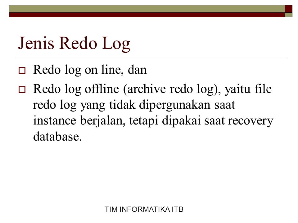 TIM INFORMATIKA ITB Jenis Redo Log  Redo log on line, dan  Redo log offline (archive redo log), yaitu file redo log yang tidak dipergunakan saat instance berjalan, tetapi dipakai saat recovery database.
