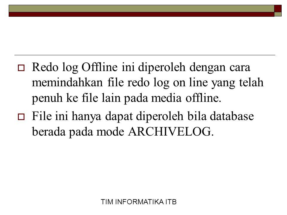 TIM INFORMATIKA ITB ARCHIVELOG  Pada mode ARCHIVELOG proses archive file redo log (pemindahan redo log online ke redo log offline) yang sudah penuh dapat dilakukan secara otomatis (setelah penuh langsung di-archive) ataupun secara manual (file redo log yang penuh di-archive sendiri oleh DBA).