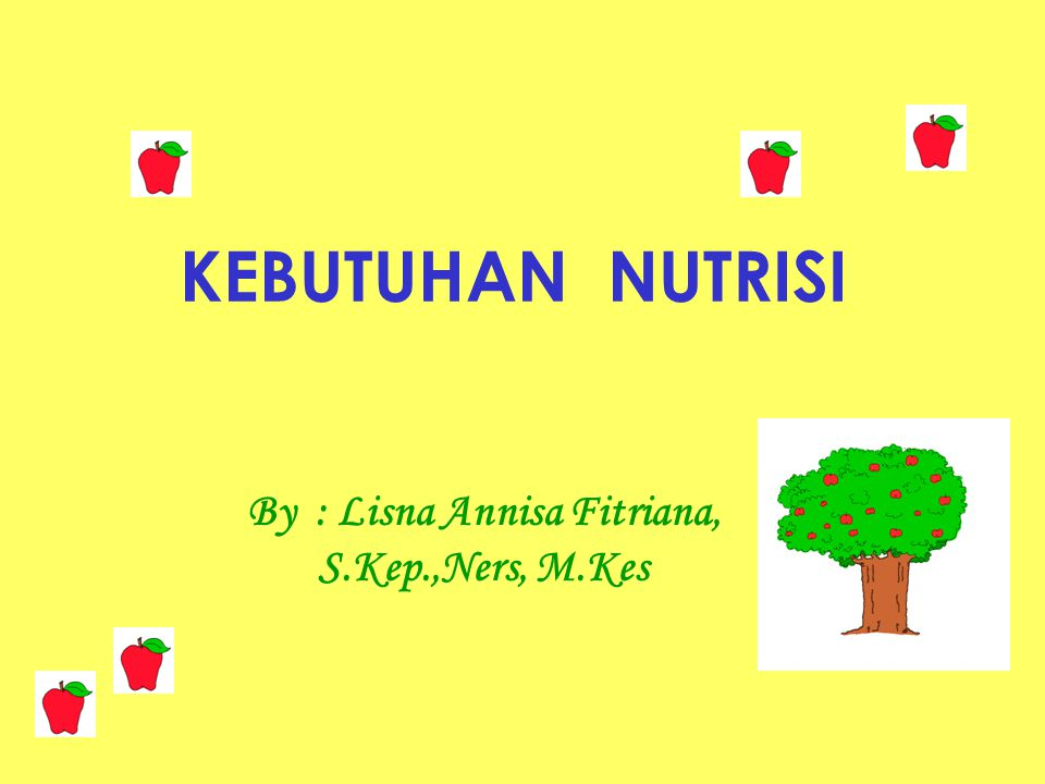 KEBUTUHAN NUTRISI By : Lisna Annisa Fitriana, S.Kep.,Ners, M.Kes