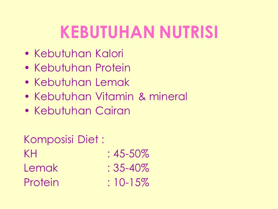 KEBUTUHAN NUTRISI •Kebutuhan Kalori •Kebutuhan Protein •Kebutuhan Lemak •Kebutuhan Vitamin & mineral •Kebutuhan Cairan Komposisi Diet : KH: 45-50% Lem
