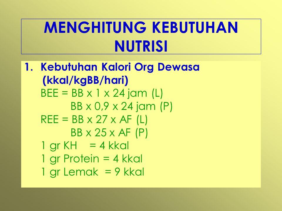 MENGHITUNG KEBUTUHAN NUTRISI 1.Kebutuhan Kalori Org Dewasa (kkal/kgBB/hari) BEE = BB x 1 x 24 jam (L) BB x 0,9 x 24 jam (P) REE = BB x 27 x AF (L) BB x 25 x AF (P) 1 gr KH = 4 kkal 1 gr Protein = 4 kkal 1 gr Lemak = 9 kkal